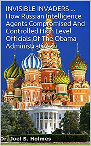 INVISIBLE INVADERS ... How Russian Intelligence Agents Compromised And Controlled High Level Officials Of The Obama Administration