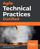 Agile Technical Practices Distilled: A learning journey in technical practices and principles of software design