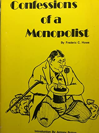 The Confessions of a Monopolist by Frederic Clemson Howe