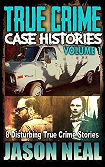 True Crime Case Histories, Volume 1: 8 Disturbing True Crime Stories