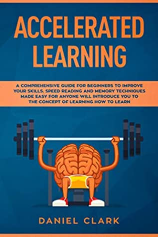 Accelerated learning: A Comprehensive Guide for Beginners to Improve Your Skills. Speed Reading and Memory Techniques Made easy for Anyone will introduce you to the concept of Learning How to Learn