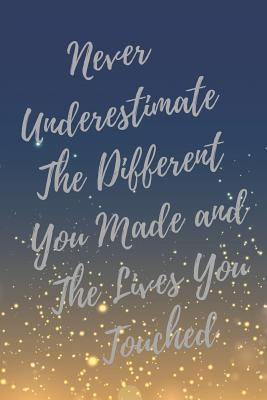 never underestimate the different you made and the lives you
