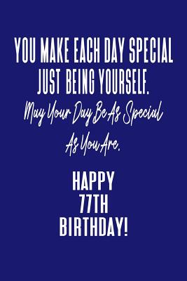 You Make Each Day Special Just Being Yourself. May Your Day Be As Special As You Are. Happy 77th Birthday!: Journal Notebook for 77 Year Old Birthday Gift