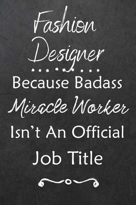 Fashion Designer Because Bad Ass Miracle Worker Isn T An Official Job Title Journal Lined Notebook To Write In Appreciation Thank You Novelty Gift By Avenue J Novelty Notes
