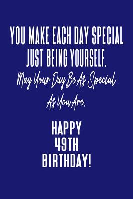 You Make Each Day Special Just Being Yourself. May Your Day Be As Special As You Are. Happy 49th Birthday!: Journal Notebook for 49 Year Old Birthday Gift