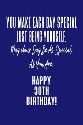 You Make Each Day Special Just Being Yourself. May Your Day Be As Special As You Are. Happy 30th Birthday!: Journal Notebook for 30 Year Old Birthday Gift