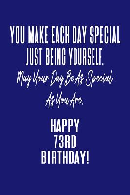 You Make Each Day Special Just Being Yourself. May Your Day Be As Special As You Are. Happy 73rd Birthday!: Journal Notebook for 73 Year Old Birthday Gift
