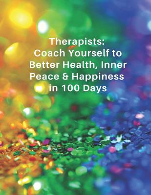 Therapists: Coach Yourself to Better Health, Inner Peace & Happiness in 100 Days: Self-care Food, Sleep, Exercise & Gratitude Journal for Natural Health & Beauty Practitioners