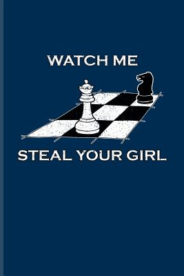 Watch Me Steal Your Girl: Funny Chess Board Journal - Notebook - Workbook For Player, Nerds, Strategy, Tactics, Math, Intelligence, Checkmate & Board Game Fans - 6x9 - 100 Blank Lined Pages