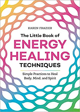 The Little Book of Energy Healing Techniques: Simple Practices to Heal Body, Mind, and Spirit