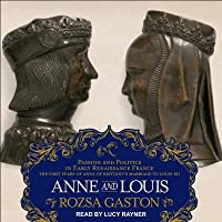 Anne and Louis: Passion and Politics in Early Renaissance France, Part II of the Anne of Brittany Series