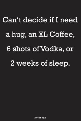 Can T Decide If I Need A Hug An Xl Coffee 6 Shots Of Vodka Or