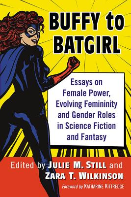 Buffy to Batgirl: Essays on Female Power, Evolving Femininity and Gender Roles in Science Fiction and Fantasy