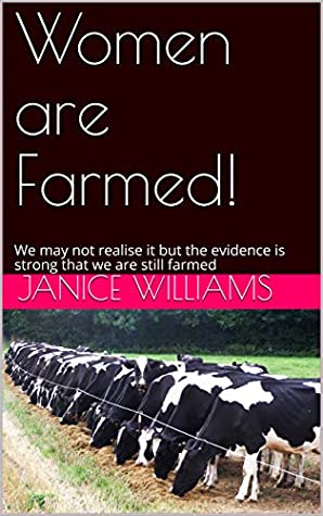 Women are Farmed: We may not realise it but the evidence is strong that we are still farmed (Feminism Book 1)
