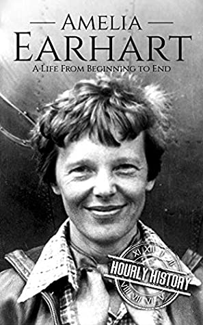Amelia Earhart: A Life from Beginning to End (Biographies of Women in History Book 11)