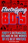 Electrifying 80s : Footy's outrageous decade in the words of its best writers