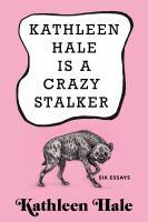 Kathleen Hale Is a Crazy Stalker: Six essays