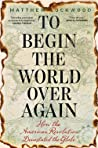 To Begin the World Over Again by Matthew Lockwood
