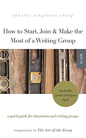 How to Start, Join & Make the Most of a Writing Group: A Quick Guide for Classrooms and Writing Groups—Includes Peer Critique Tips! Companion to The Art of the Essay