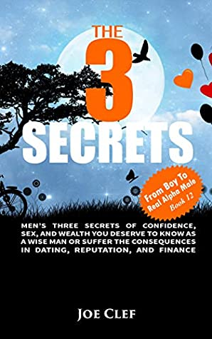 The 3 Secrets: Men's Three Secrets of Confidence, Sex, and Wealth You Deserve to Know as a Wise Man or Suffer the Consequences in Dating, Reputation, and Finance (From Boy to Real Alpha Male Book 12)
