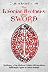 The Livonian Brothers of the Sword: The History of the Medieval Catholic Military Order that Fought Pagans in Eastern Europe
