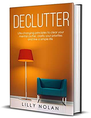 Declutter: Life-Changing Principles to Clear Your Mental Clutter, Clarify Your Priorities and Live a Simple Life (Live More with Less Book 2)