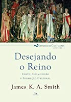 Desejando o reino: Culto, cosmovisão e formação cultural (Liturgias culturais Livro 1)