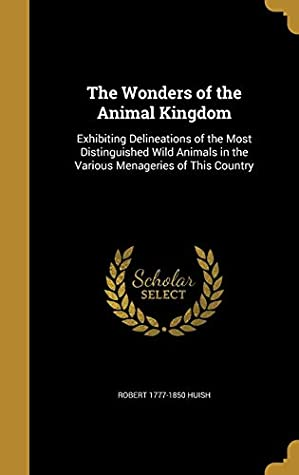 The Wonders of the Animal Kingdom: Exhibiting Delineations of the Most Distinguished Wild Animals in the Various Menageries of This Country