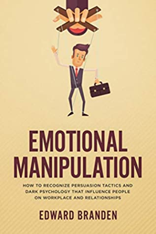 EMOTIONAL MANIPULATION: How To Recognize Persuasion Tactics and Dark Psychology That Influence People on Workplace and Relationships