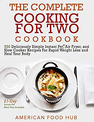The Complete Cooking for Two Cookbook: 550 Deliciously Simple Instant Pot®, Air Fryer, and Slow Cooker Recipes For Rapid Weight Loss and Heal Your Body (21-Day Instant Pot Meal Plan Included)