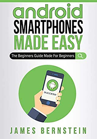 Android Smartphones Made Easy: The Beginners Guide Made For Beginners (Computers Made Easy Book 10)