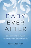 Baby Ever After: Expanding Your Family After Postpartum Depression