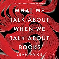 What We Talk about When We Talk about Books Lib/E: The History and Future of Reading