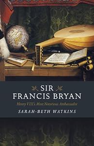 Sir Francis Bryan: Henry VIII's Most Notorious Ambassador