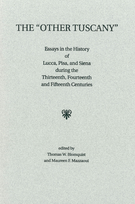 The 'other Tuscany': Essays in the History of Lucca, Pisa, and Siena During the Thirteenth, Fourteenth, and Fifteenth Centuries
