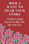 Mom, I Want to Hear Your Story: A Mother's Guided Journal To Share Her Life & Her Love