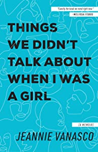 Things We Didn't Talk About When I Was a Girl: A Memoir