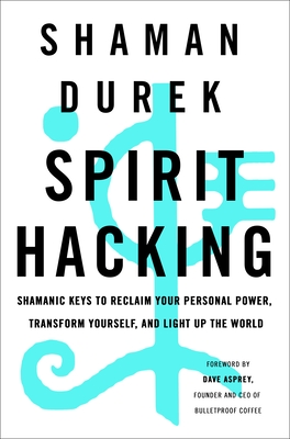 Spirit Hacking: Shamanic Keys to Reclaim Your Personal Power, Transform Yourself, and Light Up the World