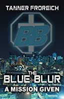 The Blue Blur: A Mission Given (The Blue Blur: Mission Series Book 1)
