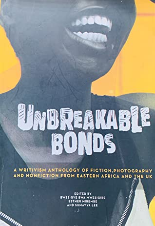 Unbreakable Bonds: a writivism anthology of fiction, photography and non-fiction from Eastern Africa and the UK
