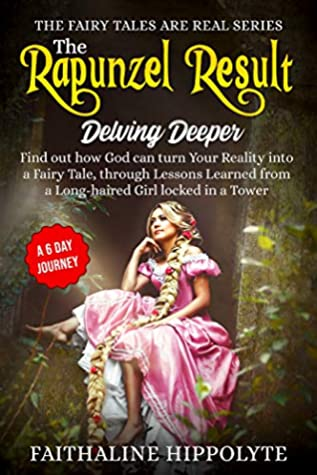 The Rapunzel Result, Delving Deeper: Find out how God can turn Your Reality into a Fairy Tale, through Lessons Learned from a Long-haired Girl locked in ... (THE FAIRY TALES ARE REAL SERIES Book 2)