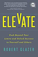 Elevate: Push Beyond Your Limits and Unlock Success in Yourself and Others