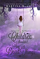 Children Shouldn't Play with Dead Things (Dead Things #1)