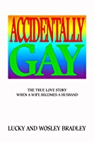 Accidentally Gay The True Love Story When a Wife Becomes a Husband