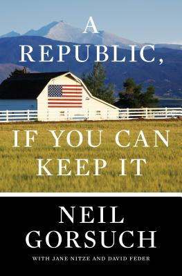 A Republic, If You Can Keep It  - Neil Gorsuch