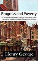 Progress and Poverty: An Inquiry into the Cause of Industrial Depressions and of Increase of Want with Increase of Wealth; The Remedy