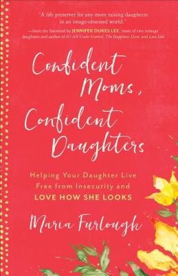 Confident Moms, Confident Daughters: Helping Your Daughter Live Free from Insecurity and Love How She Looks