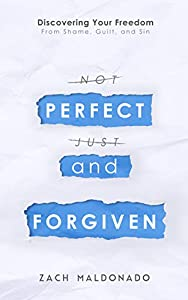 Perfect and Forgiven: Discovering Your Freedom From Shame, Guilt, and Sin