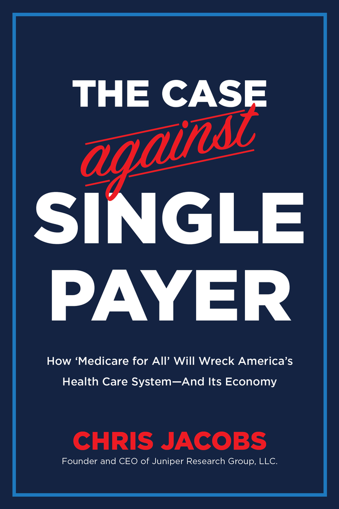 The Case Against Single Payer: How 'Medicare for All' Will Wreck America's Health Care System—And Its Economy