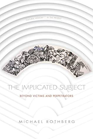 The Implicated Subject: Beyond Victims and Perpetrators (Cultural Memory in the Present)